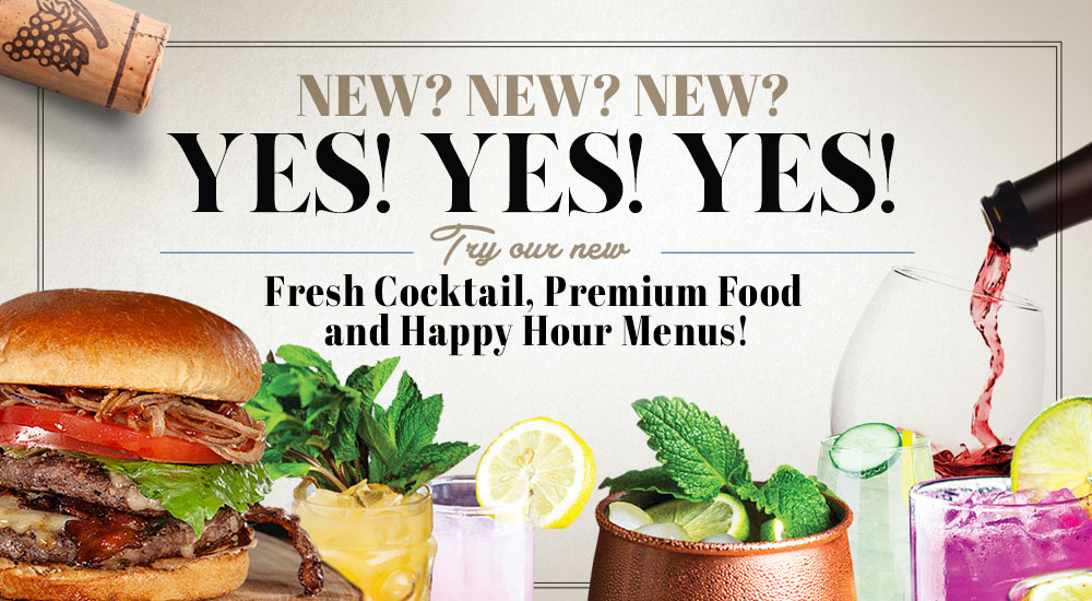 New? Yes! Try our new fresh cocktail, premium food and happy hour menus!